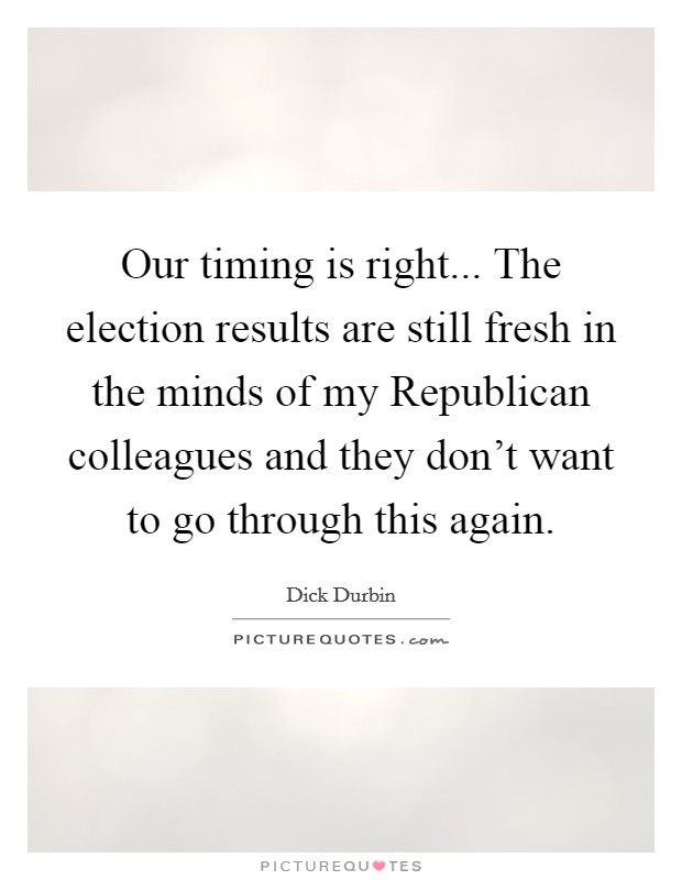Our timing is right... The election results are still fresh in the minds of my Republican colleagues and they don't want to go through this again Picture Quote #1