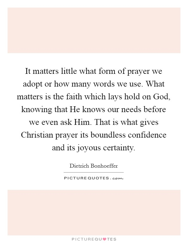 It matters little what form of prayer we adopt or how many words we use. What matters is the faith which lays hold on God, knowing that He knows our needs before we even ask Him. That is what gives Christian prayer its boundless confidence and its joyous certainty Picture Quote #1