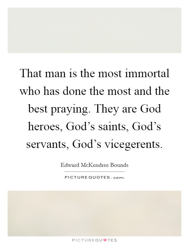 That man is the most immortal who has done the most and the best praying. They are God heroes, God's saints, God's servants, God's vicegerents Picture Quote #1