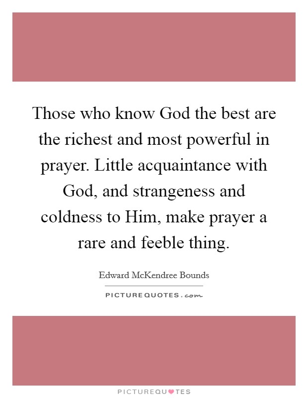 Those who know God the best are the richest and most powerful in prayer. Little acquaintance with God, and strangeness and coldness to Him, make prayer a rare and feeble thing Picture Quote #1