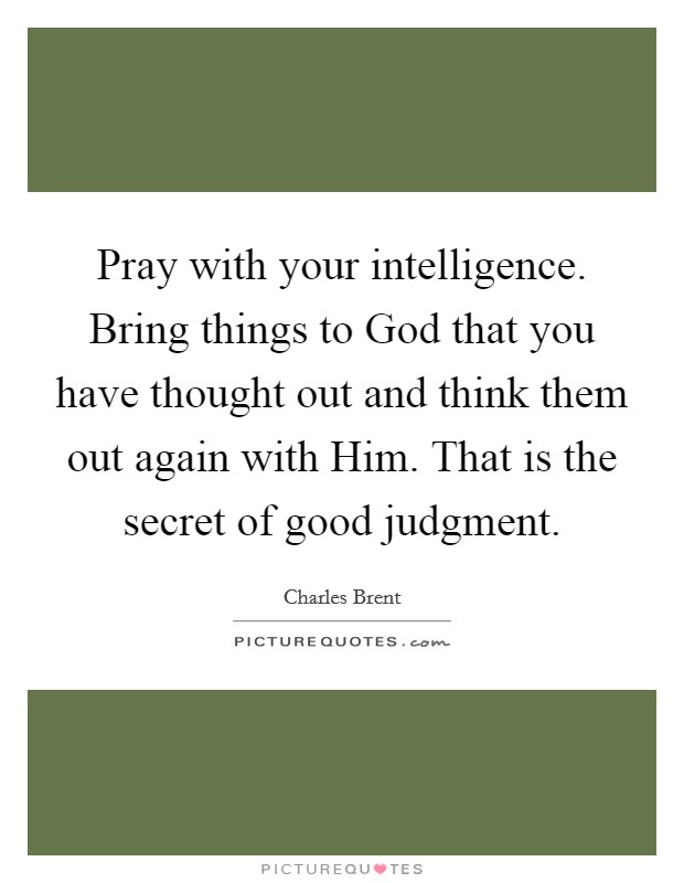 Pray with your intelligence. Bring things to God that you have thought out and think them out again with Him. That is the secret of good judgment Picture Quote #1