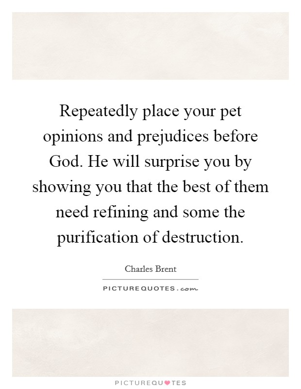 Repeatedly place your pet opinions and prejudices before God. He will surprise you by showing you that the best of them need refining and some the purification of destruction Picture Quote #1