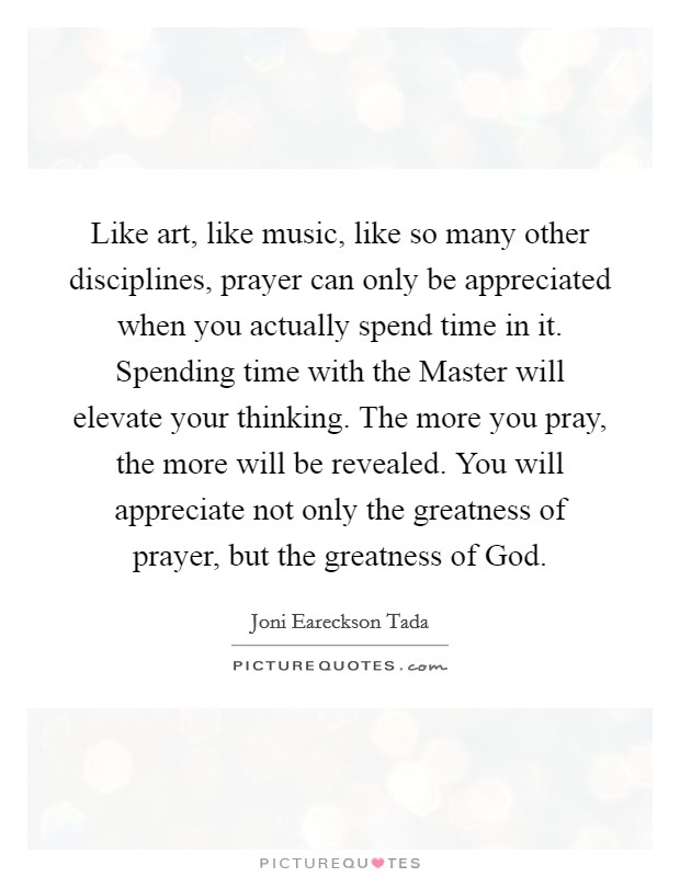 Like art, like music, like so many other disciplines, prayer can only be appreciated when you actually spend time in it. Spending time with the Master will elevate your thinking. The more you pray, the more will be revealed. You will appreciate not only the greatness of prayer, but the greatness of God Picture Quote #1