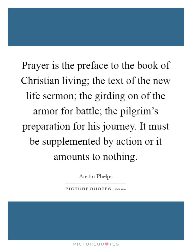 Prayer is the preface to the book of Christian living; the text of the new life sermon; the girding on of the armor for battle; the pilgrim's preparation for his journey. It must be supplemented by action or it amounts to nothing Picture Quote #1