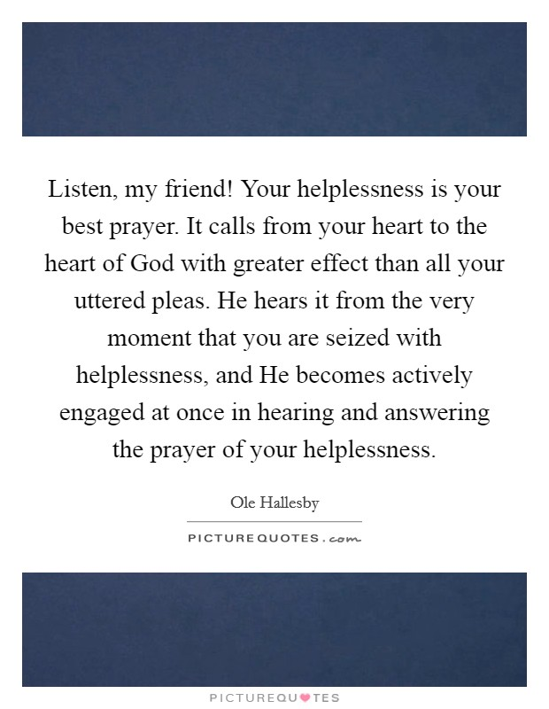 Listen, my friend! Your helplessness is your best prayer. It calls from your heart to the heart of God with greater effect than all your uttered pleas. He hears it from the very moment that you are seized with helplessness, and He becomes actively engaged at once in hearing and answering the prayer of your helplessness Picture Quote #1