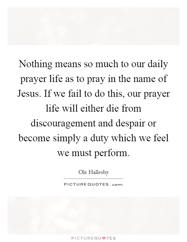 Nothing means so much to our daily prayer life as to pray in the name of Jesus. If we fail to do this, our prayer life will either die from discouragement and despair or become simply a duty which we feel we must perform Picture Quote #1