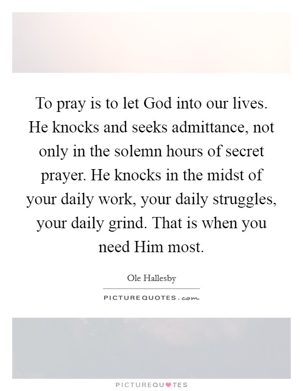 To pray is to let God into our lives. He knocks and seeks admittance, not only in the solemn hours of secret prayer. He knocks in the midst of your daily work, your daily struggles, your daily grind. That is when you need Him most Picture Quote #1