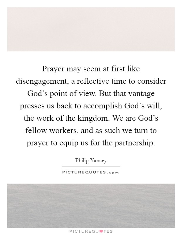 Prayer may seem at first like disengagement, a reflective time to consider God's point of view. But that vantage presses us back to accomplish God's will, the work of the kingdom. We are God's fellow workers, and as such we turn to prayer to equip us for the partnership Picture Quote #1