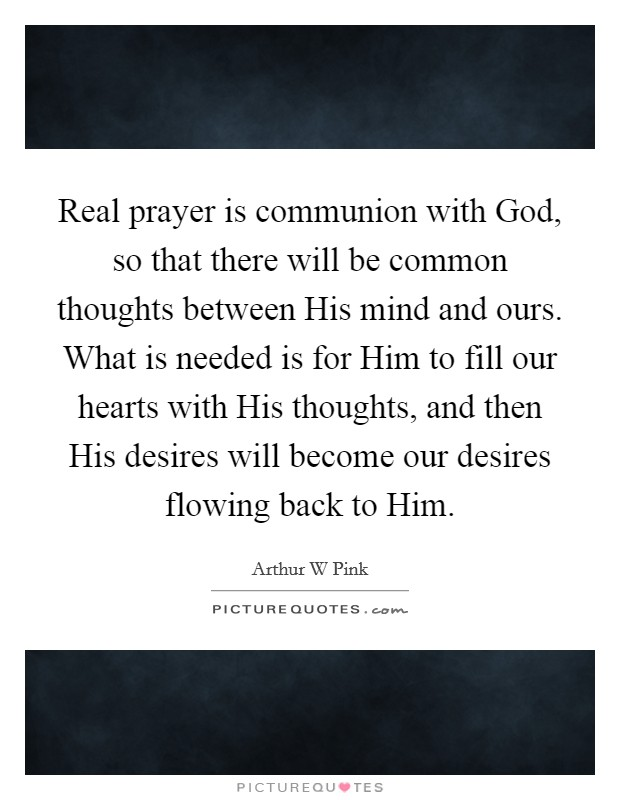 Real prayer is communion with God, so that there will be common thoughts between His mind and ours. What is needed is for Him to fill our hearts with His thoughts, and then His desires will become our desires flowing back to Him Picture Quote #1