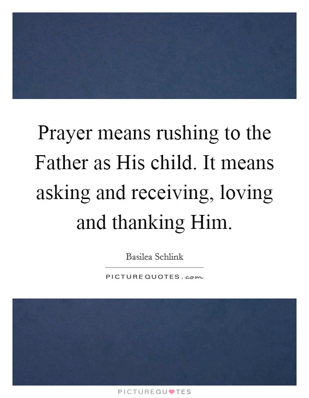 Prayer means rushing to the Father as His child. It means asking and receiving, loving and thanking Him Picture Quote #1
