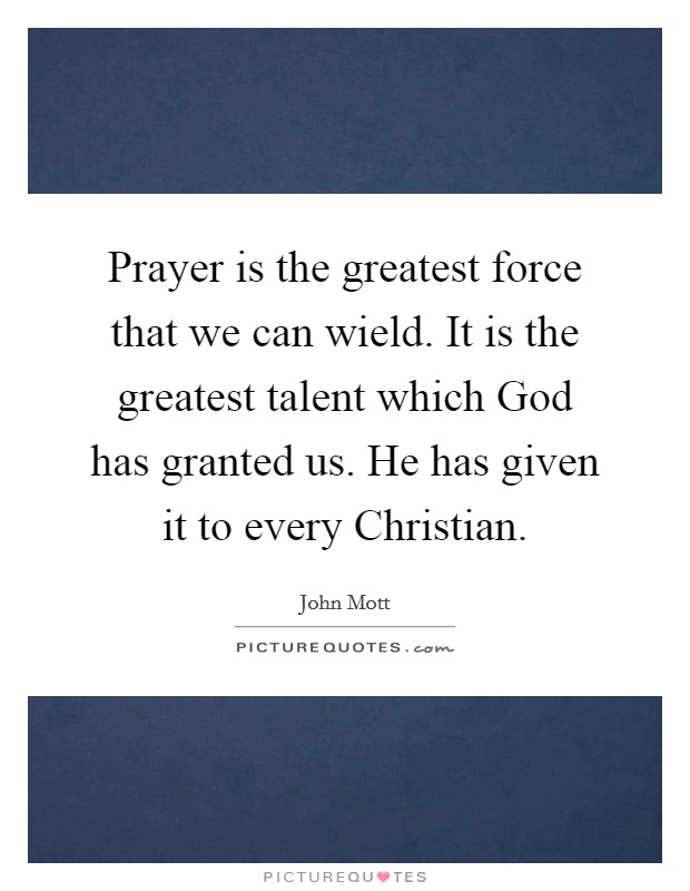 Prayer is the greatest force that we can wield. It is the greatest talent which God has granted us. He has given it to every Christian Picture Quote #1