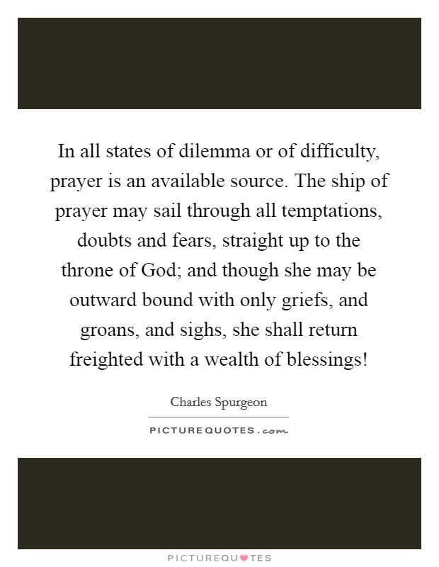In all states of dilemma or of difficulty, prayer is an available source. The ship of prayer may sail through all temptations, doubts and fears, straight up to the throne of God; and though she may be outward bound with only griefs, and groans, and sighs, she shall return freighted with a wealth of blessings! Picture Quote #1