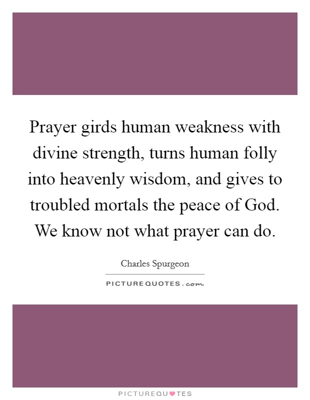 Prayer girds human weakness with divine strength, turns human folly into heavenly wisdom, and gives to troubled mortals the peace of God. We know not what prayer can do Picture Quote #1