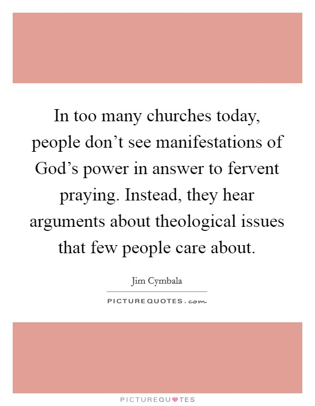 In too many churches today, people don't see manifestations of God's power in answer to fervent praying. Instead, they hear arguments about theological issues that few people care about Picture Quote #1