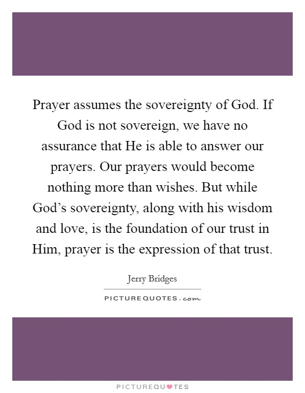 Prayer assumes the sovereignty of God. If God is not sovereign, we have no assurance that He is able to answer our prayers. Our prayers would become nothing more than wishes. But while God's sovereignty, along with his wisdom and love, is the foundation of our trust in Him, prayer is the expression of that trust Picture Quote #1