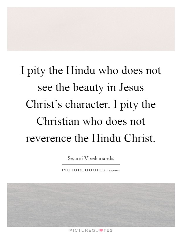 I pity the Hindu who does not see the beauty in Jesus Christ's character. I pity the Christian who does not reverence the Hindu Christ Picture Quote #1