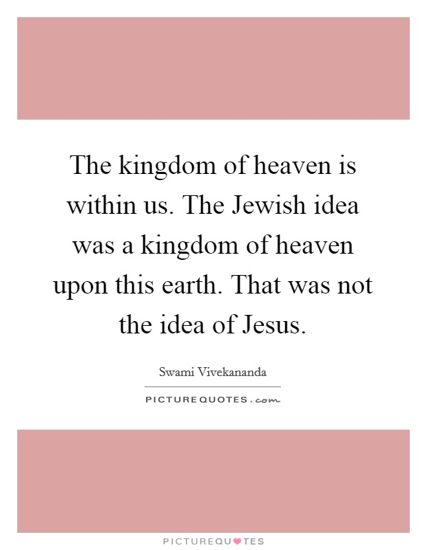 The kingdom of heaven is within us. The Jewish idea was a kingdom of heaven upon this earth. That was not the idea of Jesus Picture Quote #1