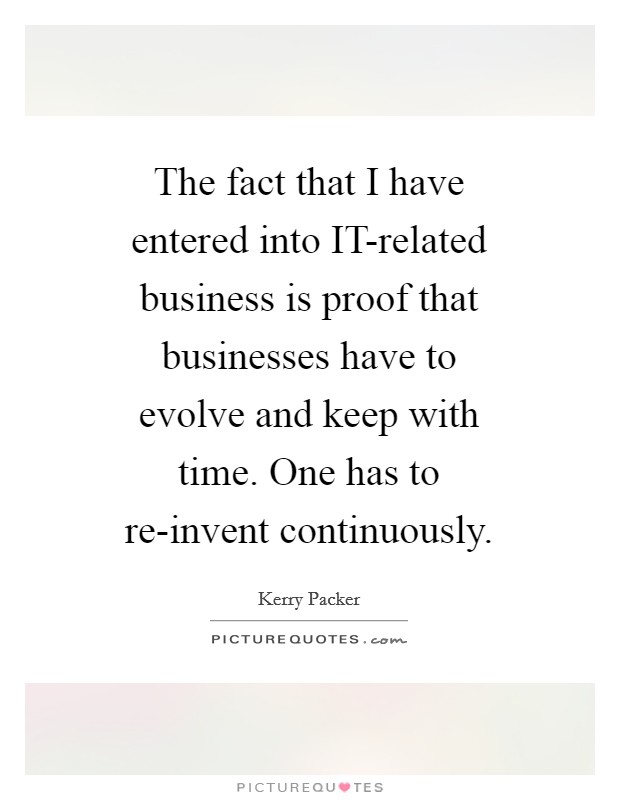The fact that I have entered into IT-related business is proof that businesses have to evolve and keep with time. One has to re-invent continuously Picture Quote #1