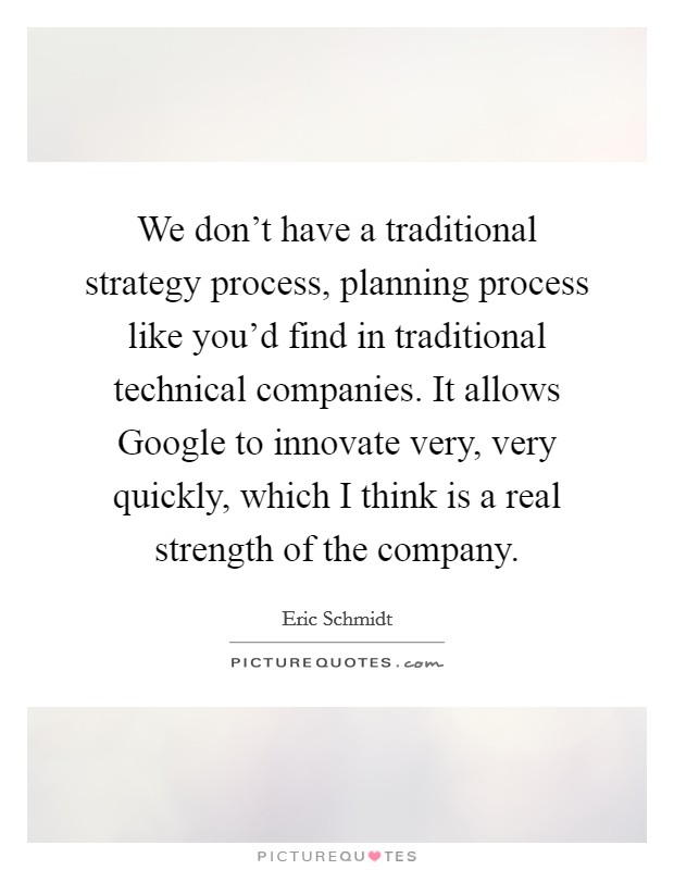 We don't have a traditional strategy process, planning process like you'd find in traditional technical companies. It allows Google to innovate very, very quickly, which I think is a real strength of the company Picture Quote #1