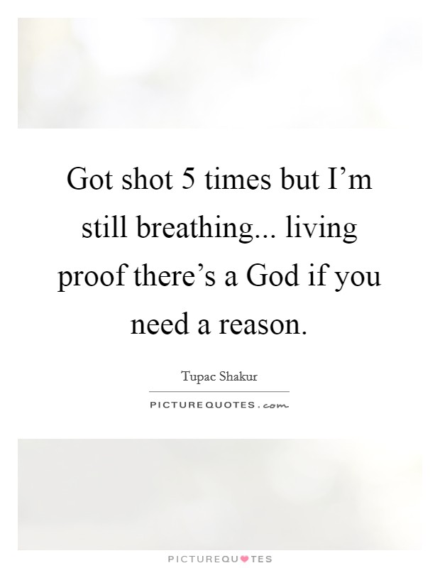 Got shot 5 times but I'm still breathing... living proof there's a God if you need a reason Picture Quote #1