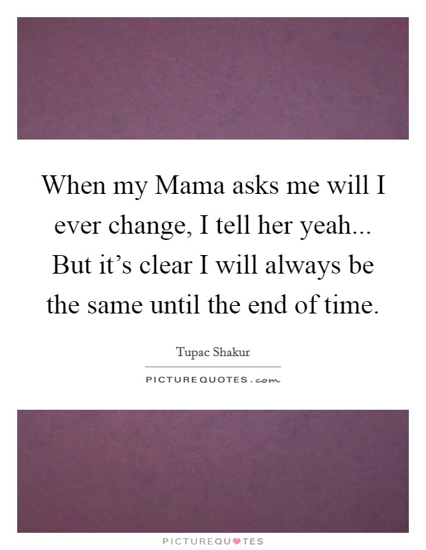 When my Mama asks me will I ever change, I tell her yeah... But it's clear I will always be the same until the end of time Picture Quote #1