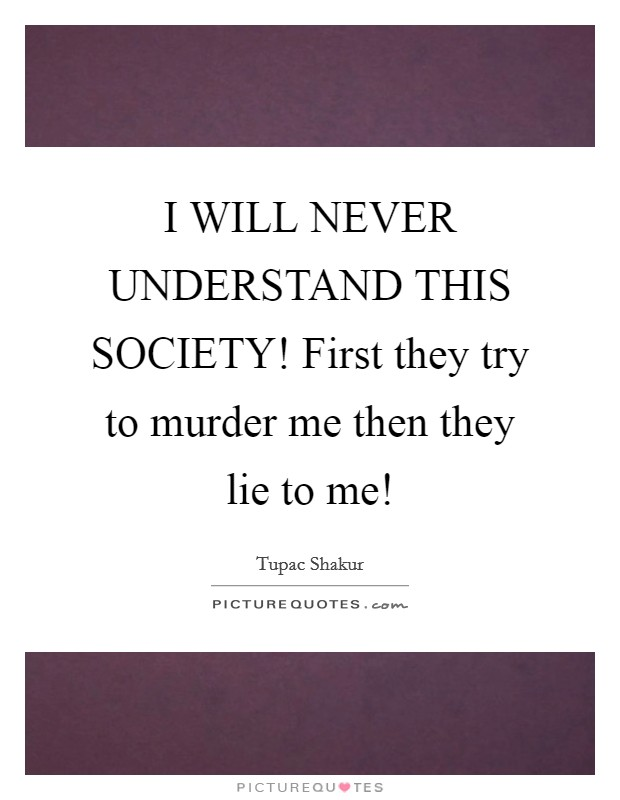 I WILL NEVER UNDERSTAND THIS SOCIETY! First they try to murder me then they lie to me! Picture Quote #1