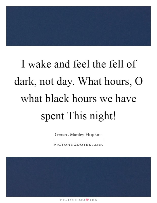 I wake and feel the fell of dark, not day. What hours, O what black hours we have spent This night! Picture Quote #1