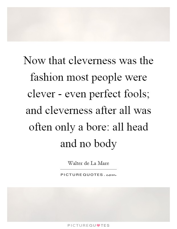 Now that cleverness was the fashion most people were clever - even perfect fools; and cleverness after all was often only a bore: all head and no body Picture Quote #1