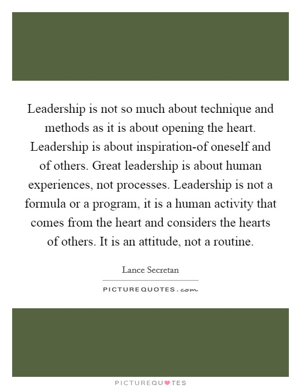 Leadership is not so much about technique and methods as it is about opening the heart. Leadership is about inspiration-of oneself and of others. Great leadership is about human experiences, not processes. Leadership is not a formula or a program, it is a human activity that comes from the heart and considers the hearts of others. It is an attitude, not a routine Picture Quote #1