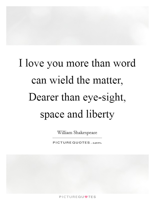 I love you more than word can wield the matter, Dearer than eye-sight, space and liberty Picture Quote #1