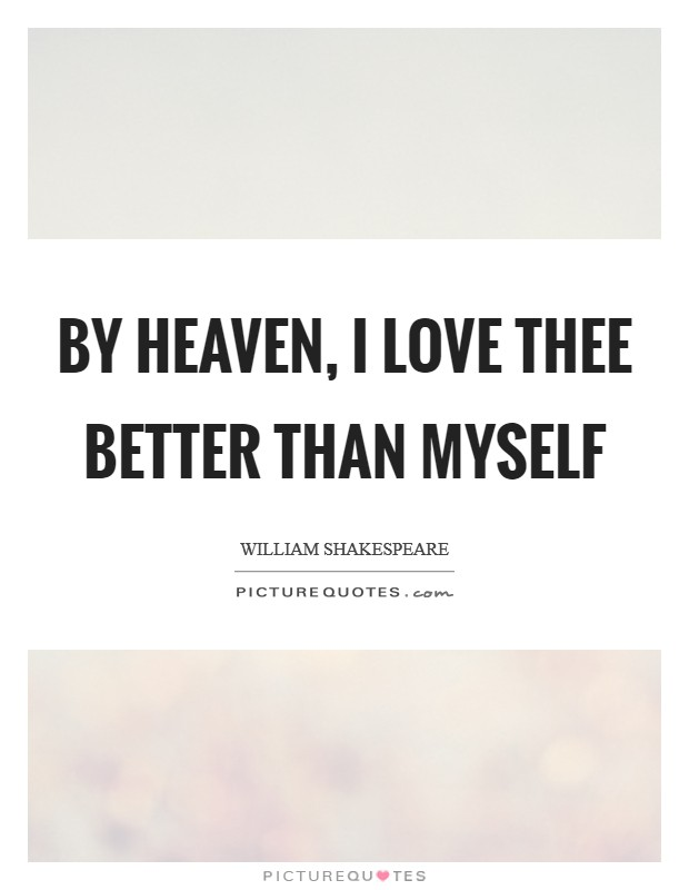 By Heaven, I love thee better than myself Picture Quote #1
