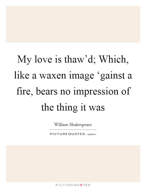 My love is thaw'd; Which, like a waxen image 'gainst a fire, bears no impression of the thing it was Picture Quote #1