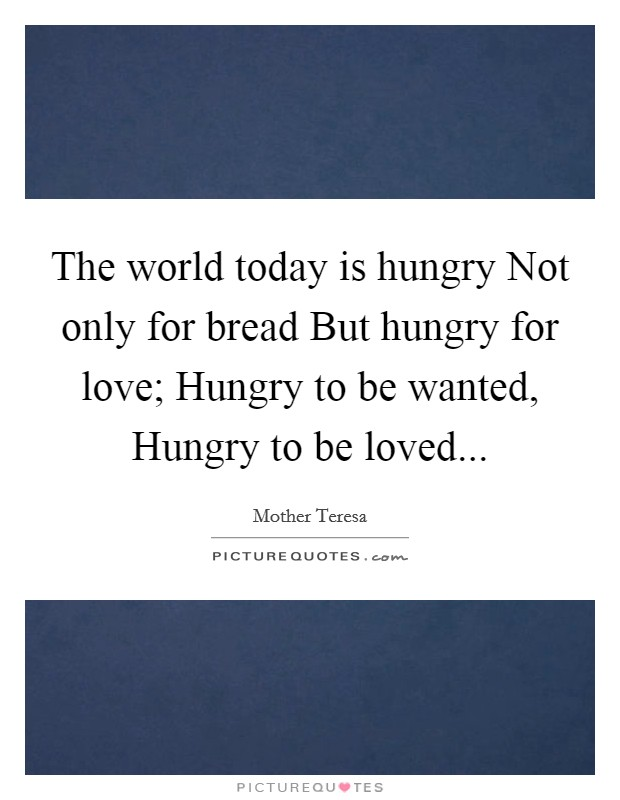 The world today is hungry Not only for bread But hungry for love; Hungry to be wanted, Hungry to be loved Picture Quote #1