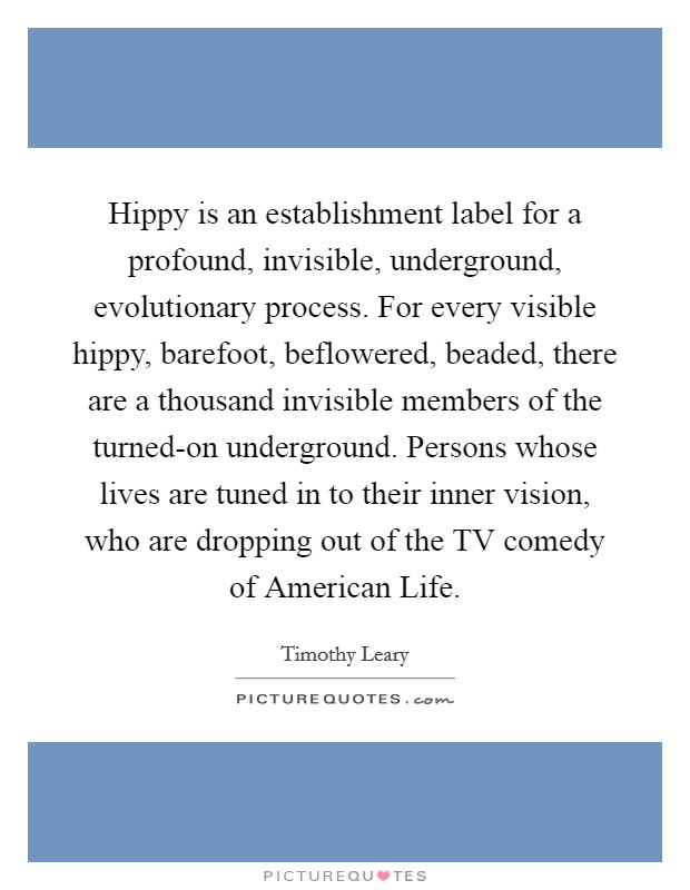 Hippy is an establishment label for a profound, invisible, underground, evolutionary process. For every visible hippy, barefoot, beflowered, beaded, there are a thousand invisible members of the turned-on underground. Persons whose lives are tuned in to their inner vision, who are dropping out of the TV comedy of American Life Picture Quote #1