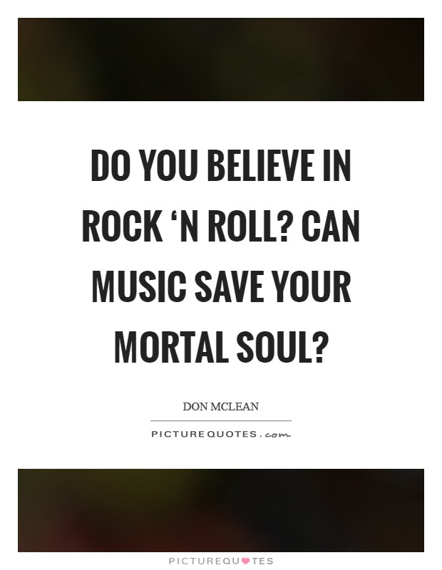 Do you believe in rock 'n roll? Can music save your mortal soul? Picture Quote #1