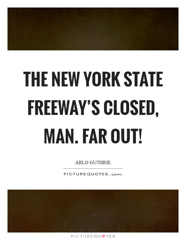 The New York State Freeway's closed, man. Far out! Picture Quote #1