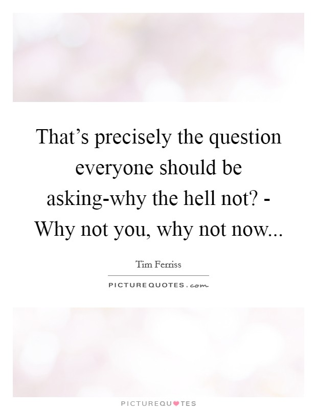 That's precisely the question everyone should be asking-why the hell not? - Why not you, why not now Picture Quote #1