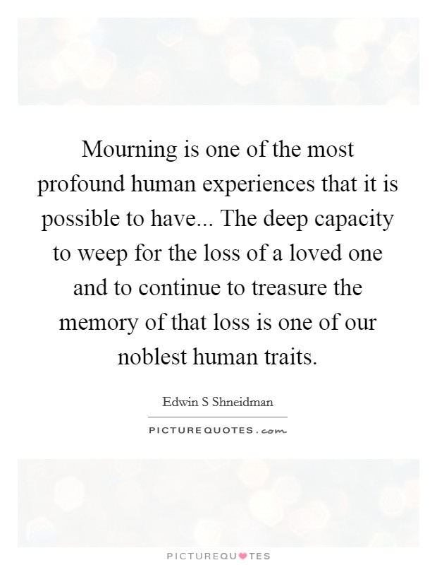 Mourning is one of the most profound human experiences that it is possible to have... The deep capacity to weep for the loss of a loved one and to continue to treasure the memory of that loss is one of our noblest human traits Picture Quote #1