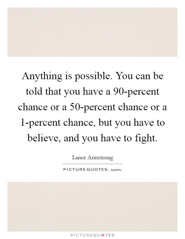 Anything is possible. You can be told that you have a 90-percent chance or a 50-percent chance or a 1-percent chance, but you have to believe, and you have to fight Picture Quote #1