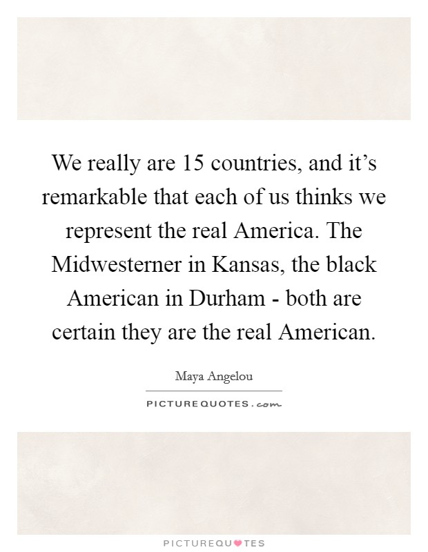 We really are 15 countries, and it's remarkable that each of us thinks we represent the real America. The Midwesterner in Kansas, the black American in Durham - both are certain they are the real American Picture Quote #1