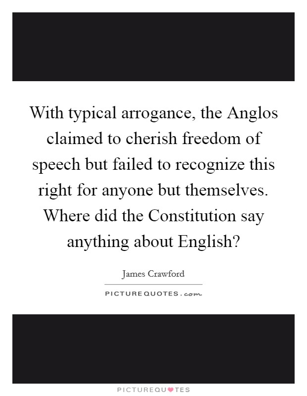 With typical arrogance, the Anglos claimed to cherish freedom of speech but failed to recognize this right for anyone but themselves. Where did the Constitution say anything about English? Picture Quote #1