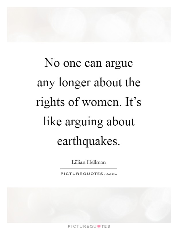 No one can argue any longer about the rights of women. It's like arguing about earthquakes Picture Quote #1