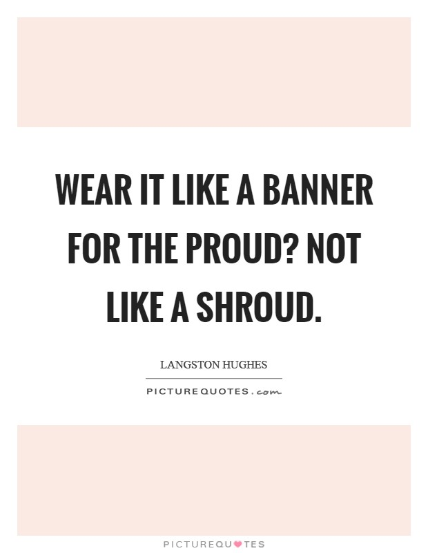 Wear it Like a banner For the proud? Not like a shroud Picture Quote #1