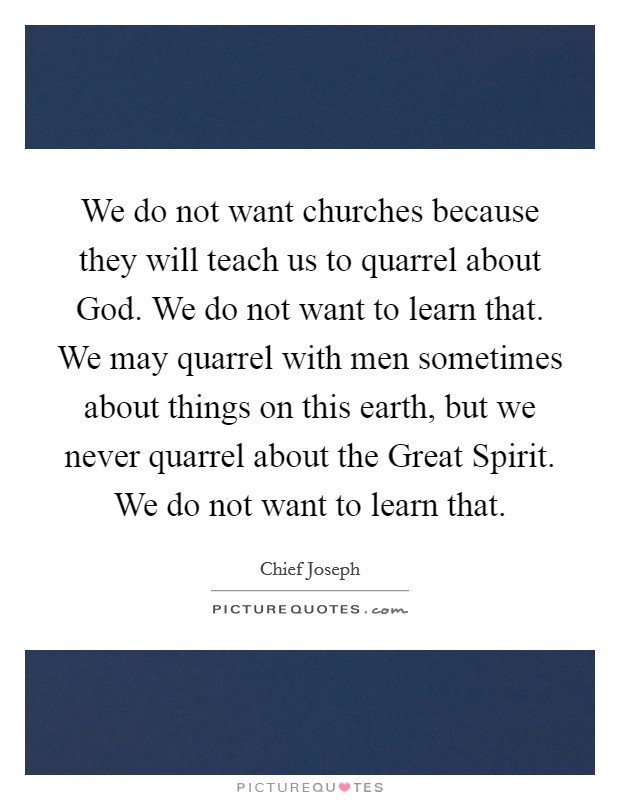 We do not want churches because they will teach us to quarrel about God. We do not want to learn that. We may quarrel with men sometimes about things on this earth, but we never quarrel about the Great Spirit. We do not want to learn that Picture Quote #1