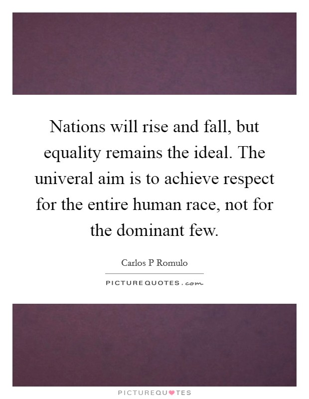 Nations will rise and fall, but equality remains the ideal. The univeral aim is to achieve respect for the entire human race, not for the dominant few Picture Quote #1