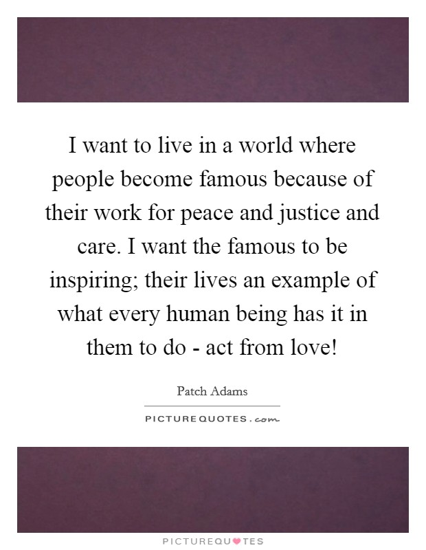 I want to live in a world where people become famous because of their work for peace and justice and care. I want the famous to be inspiring; their lives an example of what every human being has it in them to do - act from love! Picture Quote #1