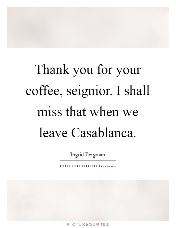 Thank you for your coffee, seignior. I shall miss that when we leave Casablanca Picture Quote #1
