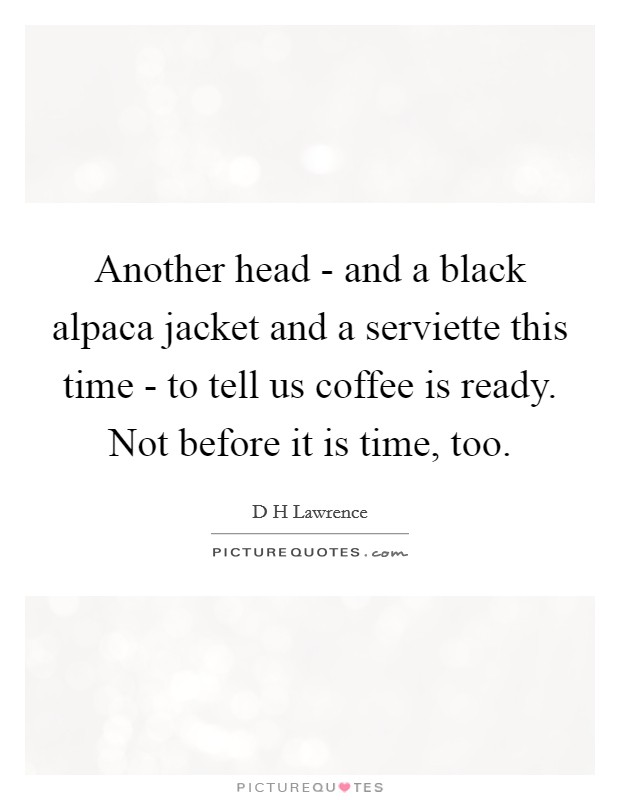 Another head - and a black alpaca jacket and a serviette this time - to tell us coffee is ready. Not before it is time, too Picture Quote #1
