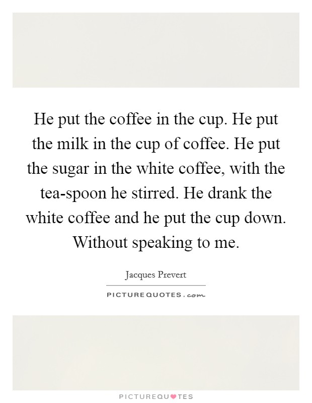 He put the coffee in the cup. He put the milk in the cup of coffee. He put the sugar in the white coffee, with the tea-spoon he stirred. He drank the white coffee and he put the cup down. Without speaking to me Picture Quote #1