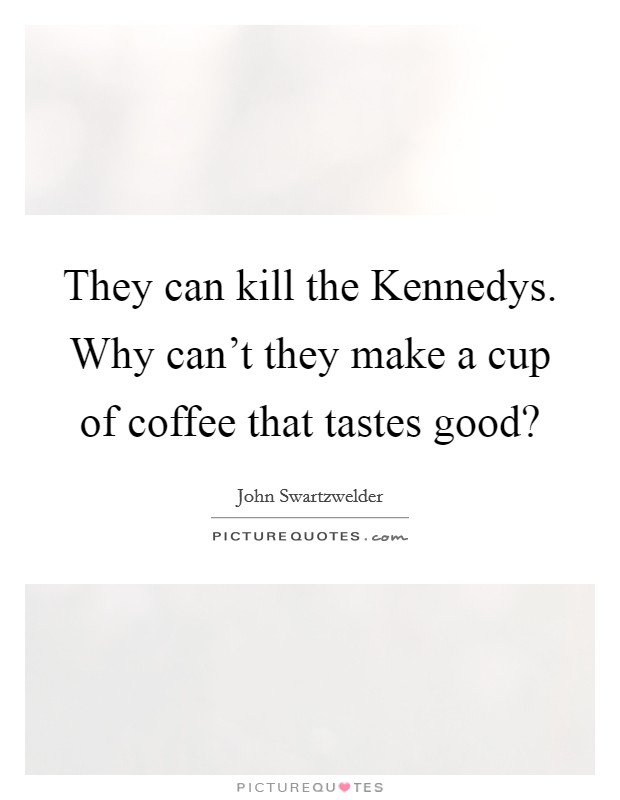 They can kill the Kennedys. Why can't they make a cup of coffee that tastes good? Picture Quote #1
